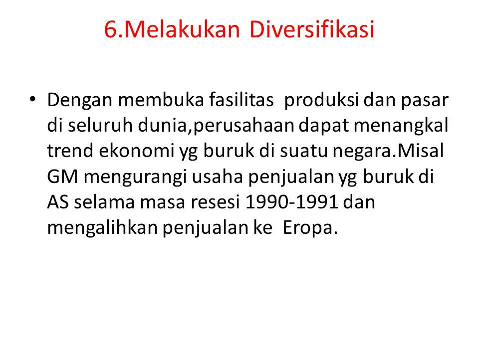 6.Melakukan Diversifikasi Dengan membuka fasilitas produksi dan pasar di seluruh dunia,perusahaan dapat menangkal trend ekonomi yg buruk di suatu nega