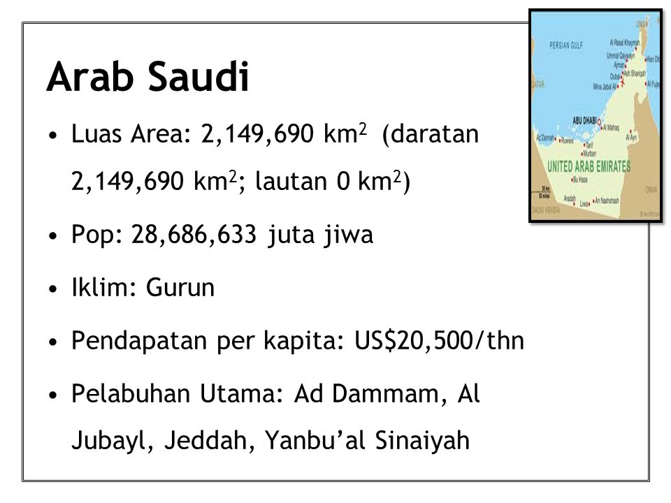 Arab Saudi Luas Area: 2,149,690 km 2 (daratan 2,149,690 km 2 ; lautan 0 km 2 ) Pop: 28,686,633 juta jiwa Iklim: Gurun Pendapatan per kapita: US$20,500/thn Pelabuhan Utama: Ad Dammam, Al Jubayl, Jeddah, Yanbu'al Sinaiyah