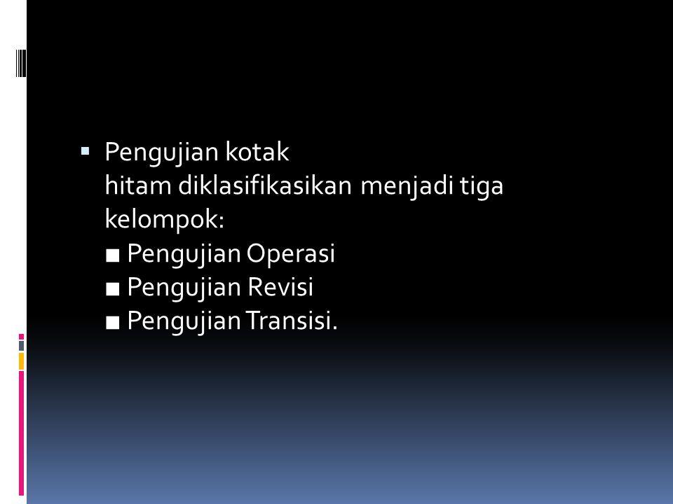  Pengujian kotak hitam diklasifikasikan menjadi tiga kelompok: ■ Pengujian Operasi ■ Pengujian Revisi ■ Pengujian Transisi.