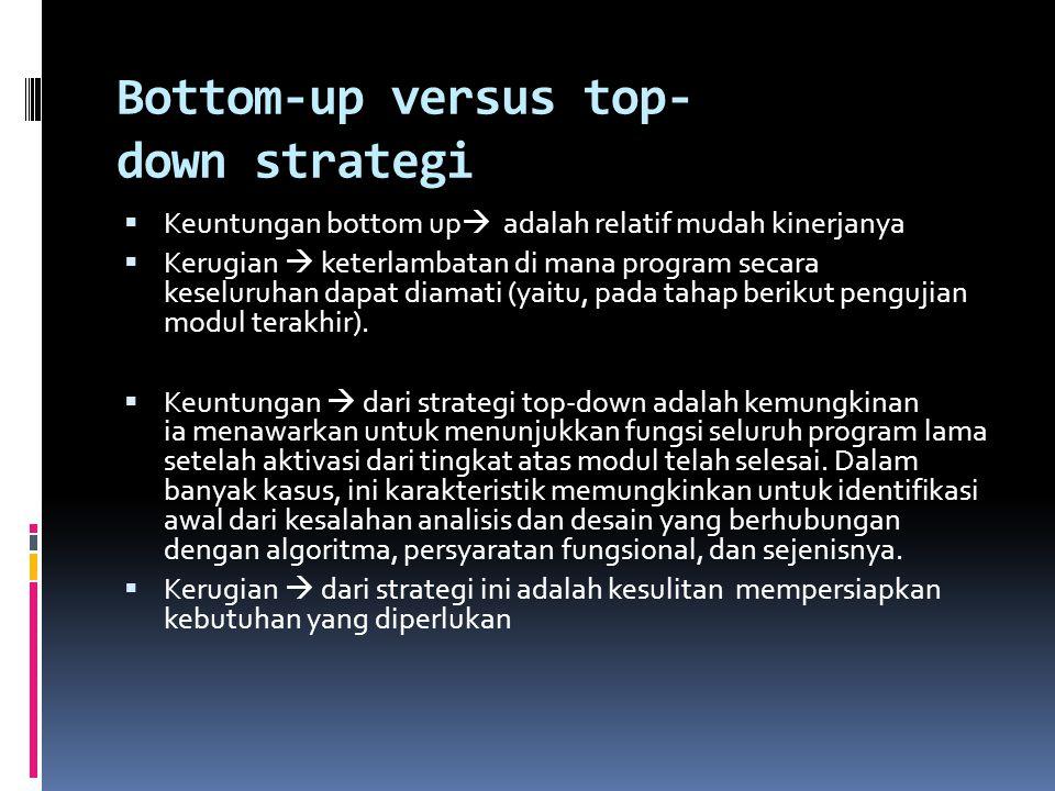 Bottom-up versus top- down strategi  Keuntungan bottom up  adalah relatif mudah kinerjanya  Kerugian  keterlambatan di mana program secara keselur