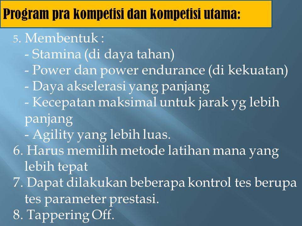 Program pra kompetisi dan kompetisi utama: 5. Membentuk : - Stamina (di daya tahan) - Power dan power endurance (di kekuatan) - Daya akselerasi yang p