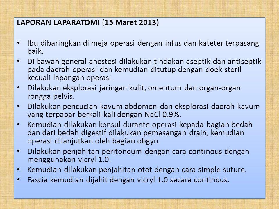 LAPORAN LAPARATOMI (15 Maret 2013) Ibu dibaringkan di meja operasi dengan infus dan kateter terpasang baik. Di bawah general anestesi dilakukan tindak
