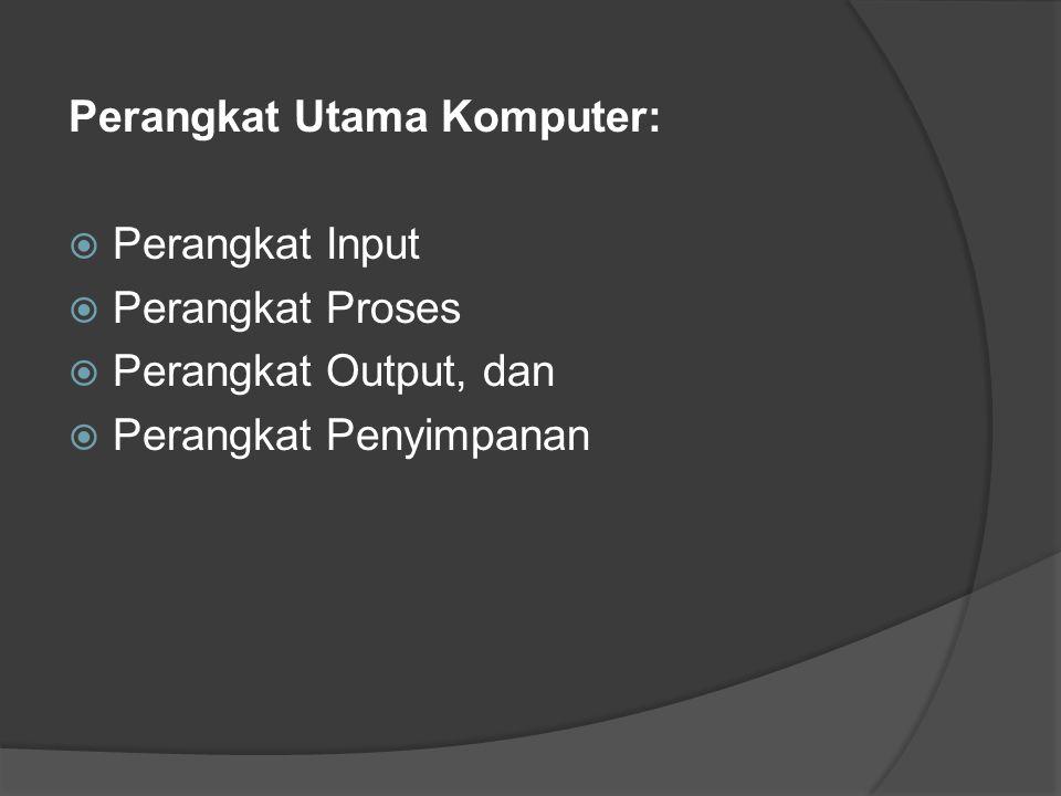 Perangkat Utama Komputer:  Perangkat Input  Perangkat Proses  Perangkat Output, dan  Perangkat Penyimpanan