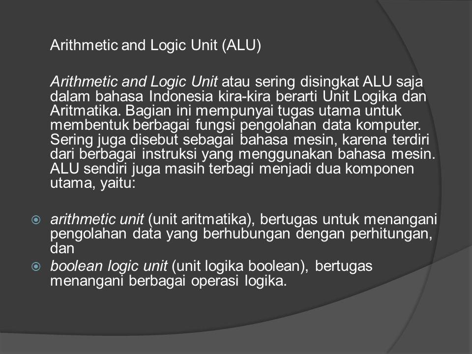 Arithmetic and Logic Unit (ALU) Arithmetic and Logic Unit atau sering disingkat ALU saja dalam bahasa Indonesia kira-kira berarti Unit Logika dan Aritmatika.