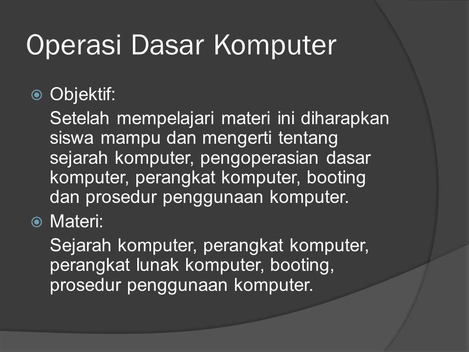 Operasi Dasar Komputer  Objektif: Setelah mempelajari materi ini diharapkan siswa mampu dan mengerti tentang sejarah komputer, pengoperasian dasar komputer, perangkat komputer, booting dan prosedur penggunaan komputer.
