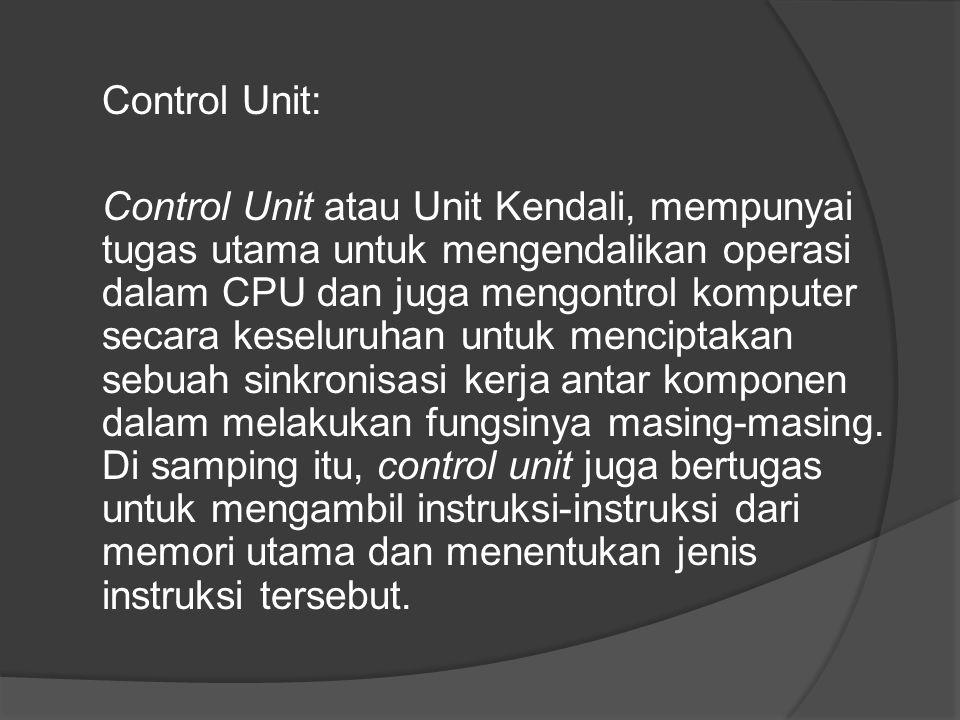 Control Unit: Control Unit atau Unit Kendali, mempunyai tugas utama untuk mengendalikan operasi dalam CPU dan juga mengontrol komputer secara keseluru