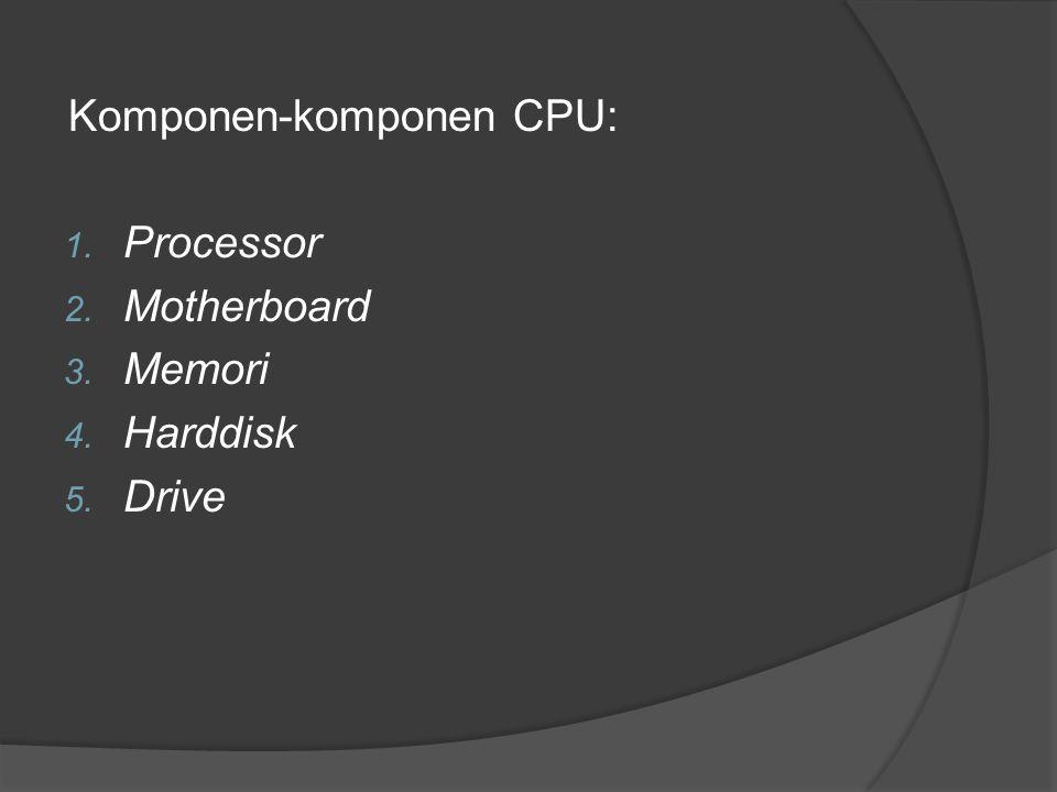 Komponen-komponen CPU: 1. Processor 2. Motherboard 3. Memori 4. Harddisk 5. Drive