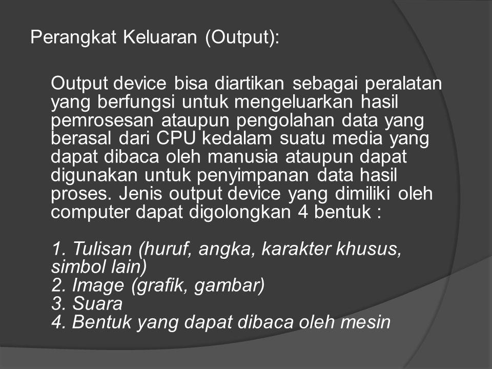 Perangkat Keluaran (Output): Output device bisa diartikan sebagai peralatan yang berfungsi untuk mengeluarkan hasil pemrosesan ataupun pengolahan data yang berasal dari CPU kedalam suatu media yang dapat dibaca oleh manusia ataupun dapat digunakan untuk penyimpanan data hasil proses.