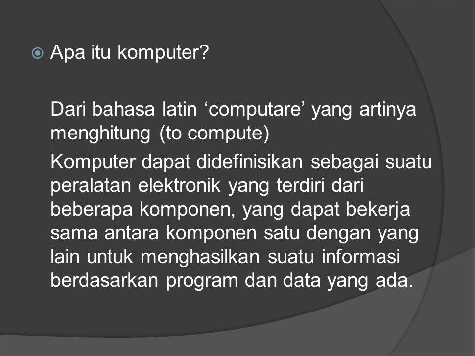 Apa itu komputer? Dari bahasa latin 'computare' yang artinya menghitung (to compute) Komputer dapat didefinisikan sebagai suatu peralatan elektronik