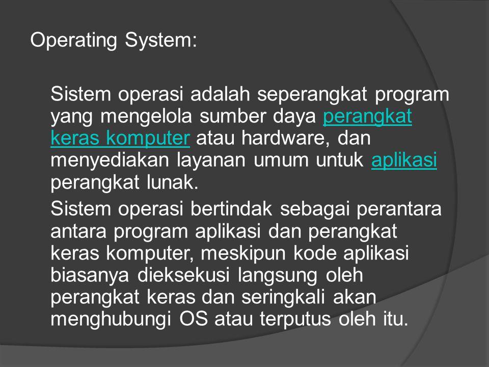 Operating System: Sistem operasi adalah seperangkat program yang mengelola sumber daya perangkat keras komputer atau hardware, dan menyediakan layanan umum untuk aplikasi perangkat lunak.perangkat keras komputeraplikasi Sistem operasi bertindak sebagai perantara antara program aplikasi dan perangkat keras komputer, meskipun kode aplikasi biasanya dieksekusi langsung oleh perangkat keras dan seringkali akan menghubungi OS atau terputus oleh itu.