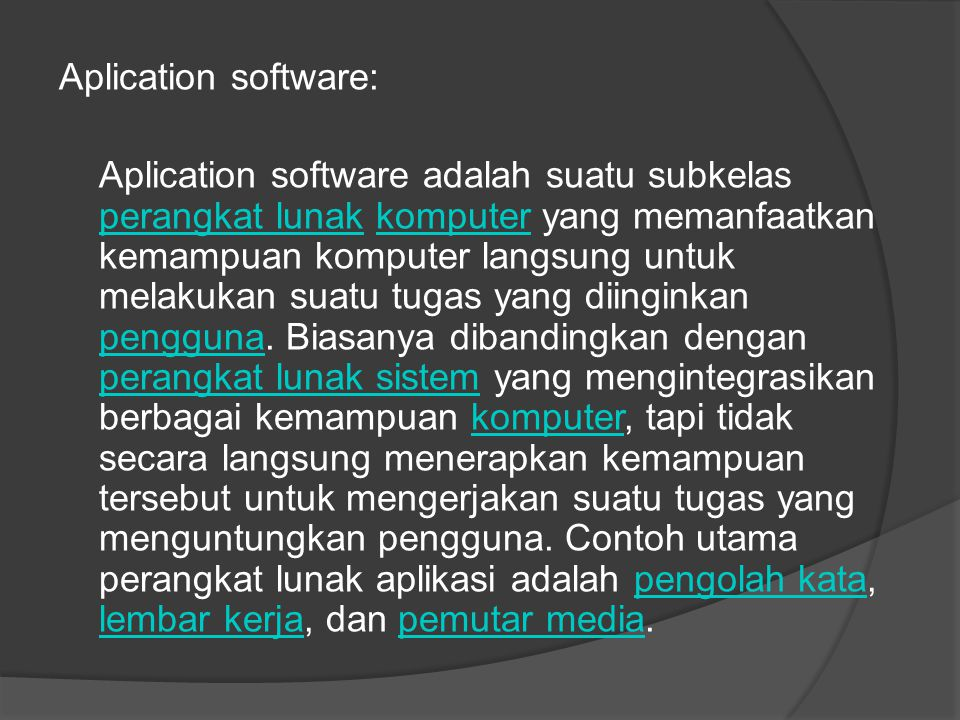 Aplication software: Aplication software adalah suatu subkelas perangkat lunak komputer yang memanfaatkan kemampuan komputer langsung untuk melakukan suatu tugas yang diinginkan pengguna.