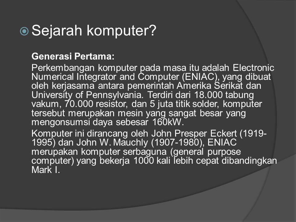  Sejarah komputer? Generasi Pertama: Perkembangan komputer pada masa itu adalah Electronic Numerical Integrator and Computer (ENIAC), yang dibuat ole