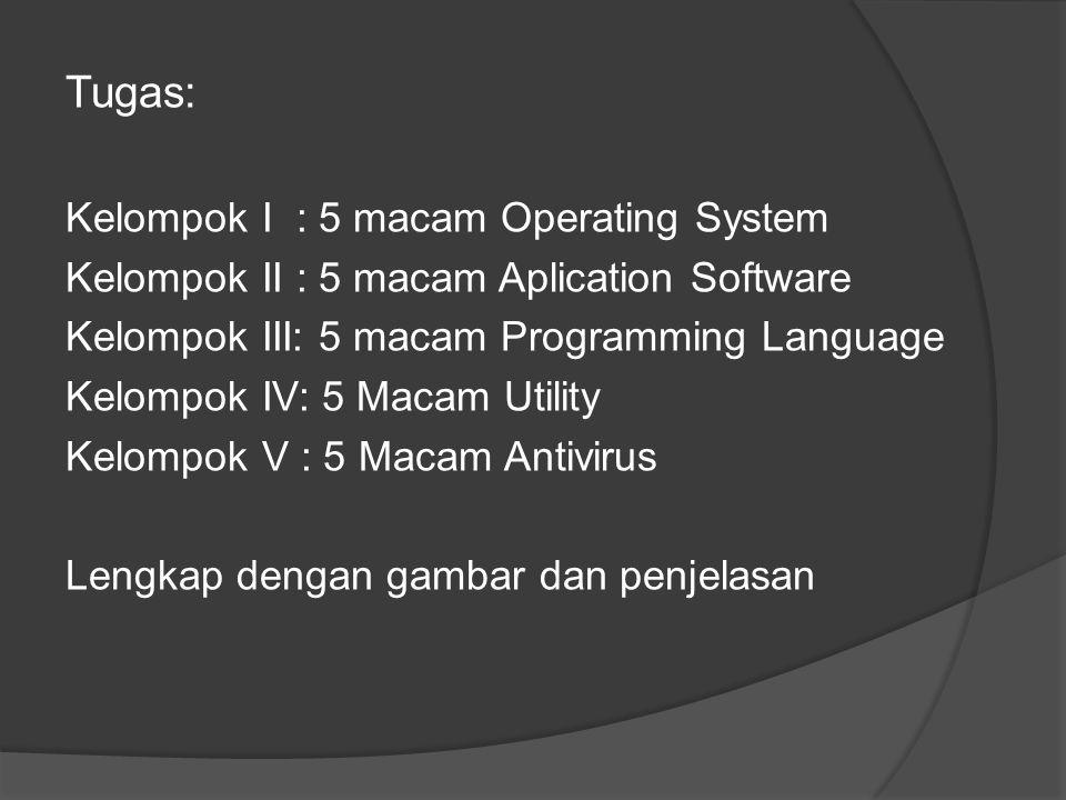 Tugas: Kelompok I : 5 macam Operating System Kelompok II : 5 macam Aplication Software Kelompok III: 5 macam Programming Language Kelompok IV: 5 Macam Utility Kelompok V : 5 Macam Antivirus Lengkap dengan gambar dan penjelasan