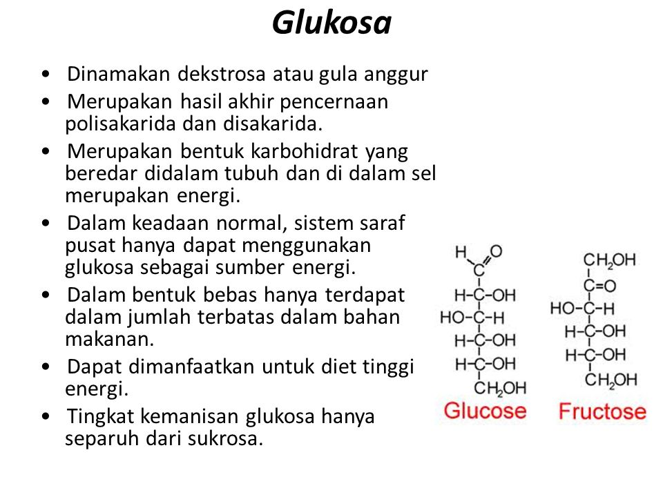 Glukosa Dinamakan dekstrosa atau gula anggur Merupakan hasil akhir pencernaan polisakarida dan disakarida. Merupakan bentuk karbohidrat yang beredar d