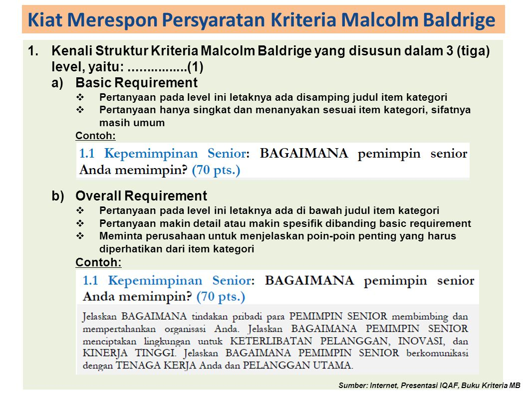 Kiat Merespon Persyaratan Kriteria Malcolm Baldrige 1.Kenali Struktur Kriteria Malcolm Baldrige yang disusun dalam 3 (tiga) level, yaitu:................(1) a)Basic Requirement  Pertanyaan pada level ini letaknya ada disamping judul item kategori  Pertanyaan hanya singkat dan menanyakan sesuai item kategori, sifatnya masih umum Contoh: b)Overall Requirement  Pertanyaan pada level ini letaknya ada di bawah judul item kategori  Pertanyaan makin detail atau makin spesifik dibanding basic requirement  Meminta perusahaan untuk menjelaskan poin-poin penting yang harus diperhatikan dari item kategori Contoh: Sumber: Internet, Presentasi IQAF, Buku Kriteria MB