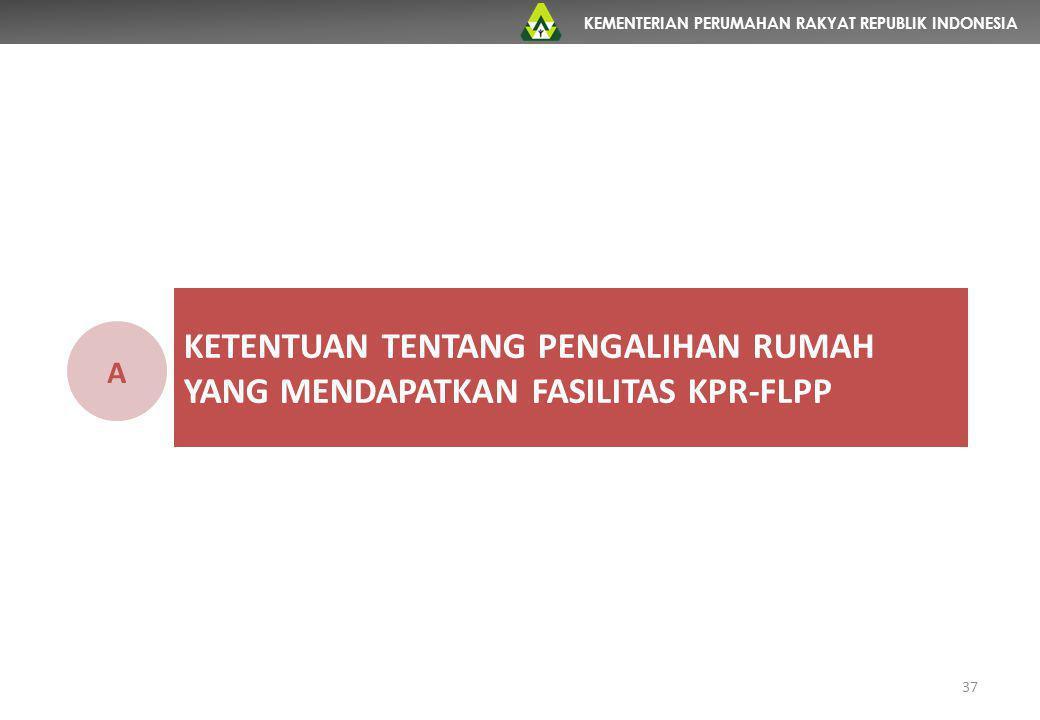 KEMENTERIAN PERUMAHAN RAKYAT REPUBLIK INDONESIA KETENTUAN TENTANG PENGALIHAN RUMAH YANG MENDAPATKAN FASILITAS KPR-FLPP A 37