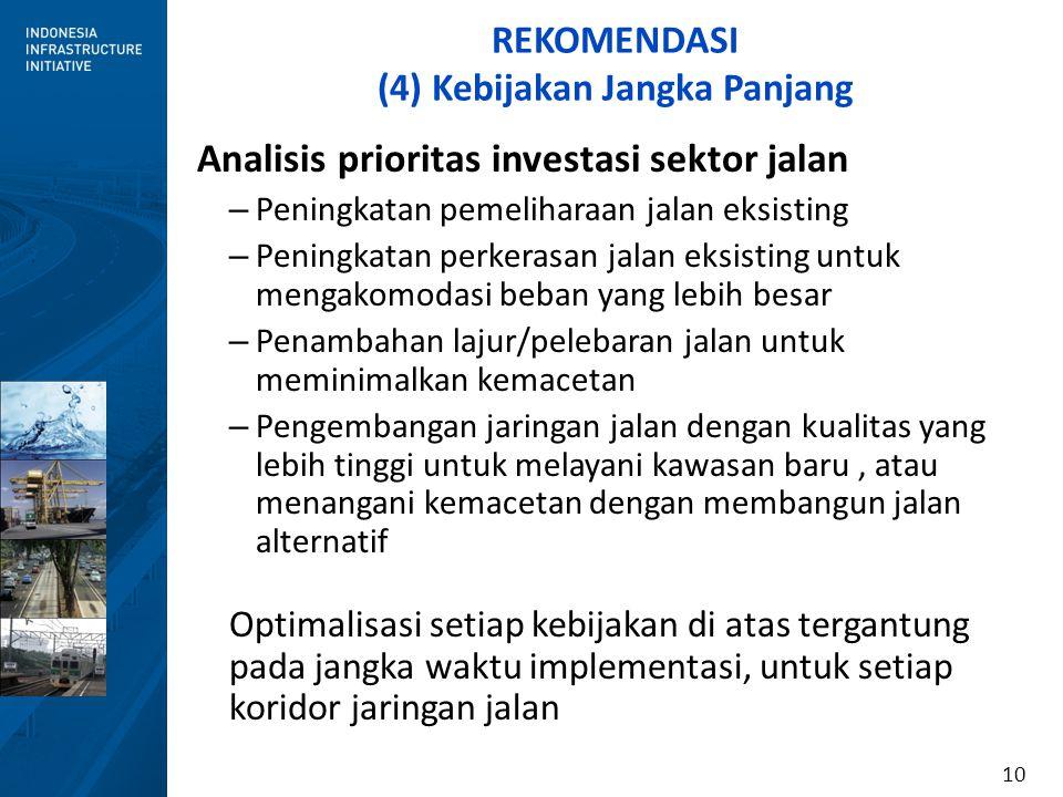 10 REKOMENDASI (4) Kebijakan Jangka Panjang Analisis prioritas investasi sektor jalan – Peningkatan pemeliharaan jalan eksisting – Peningkatan perkera