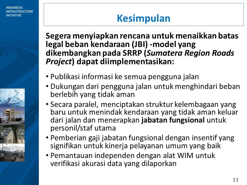 13 Kesimpulan Segera menyiapkan rencana untuk menaikkan batas legal beban kendaraan (JBI) -model yang dikembangkan pada SRRP (Sumatera Region Roads Pr