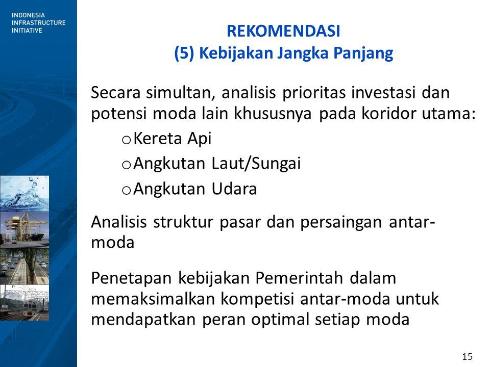 15 REKOMENDASI (5) Kebijakan Jangka Panjang Secara simultan, analisis prioritas investasi dan potensi moda lain khususnya pada koridor utama: o Kereta