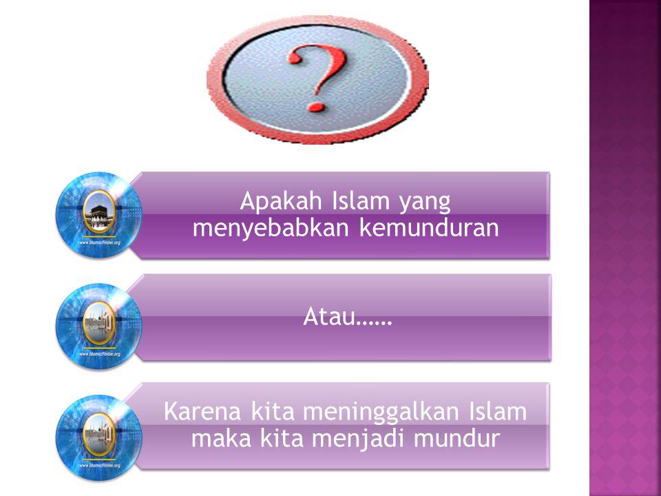 Apakah Islam yang menyebabkan kemunduran Atau…… Karena kita meninggalkan Islam maka kita menjadi mundur