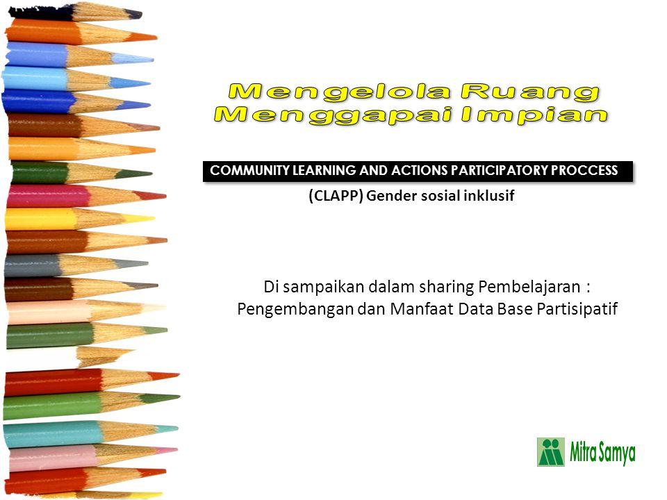 Di sampaikan dalam sharing Pembelajaran : Pengembangan dan Manfaat Data Base Partisipatif COMMUNITY LEARNING AND ACTIONS PARTICIPATORY PROCCESS (CLAPP