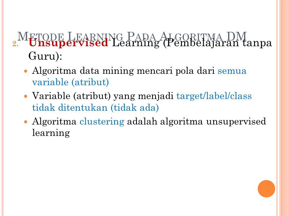 M ETODE L EARNING P ADA A LGORITMA DM 2. Unsupervised Learning (Pembelajaran tanpa Guru): Algoritma data mining mencari pola dari semua variable (atri