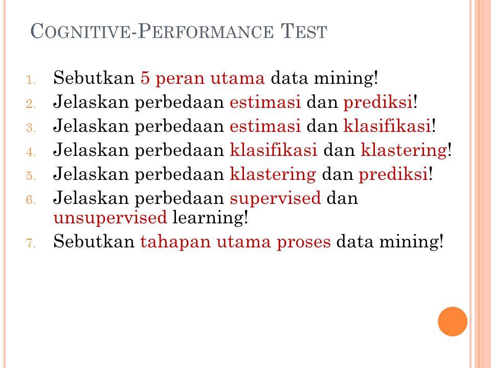 C OGNITIVE -P ERFORMANCE T EST 1. Sebutkan 5 peran utama data mining! 2. Jelaskan perbedaan estimasi dan prediksi! 3. Jelaskan perbedaan estimasi dan