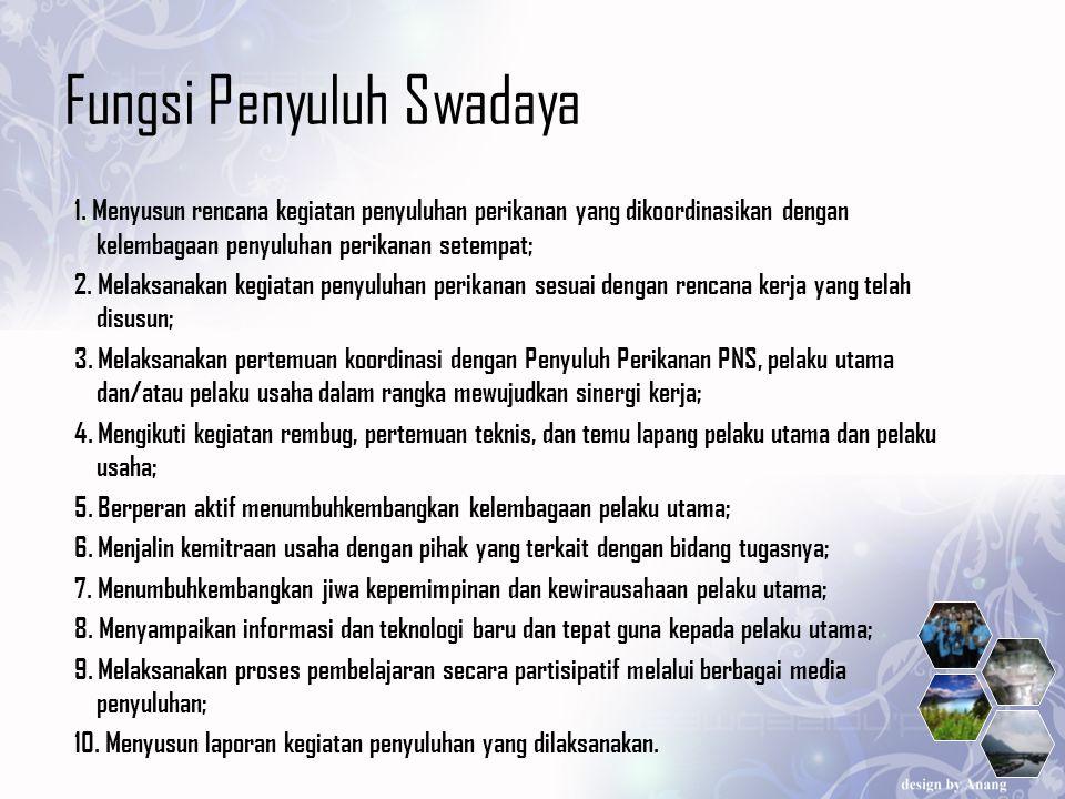 Fungsi Penyuluh Swadaya 1. Menyusun rencana kegiatan penyuluhan perikanan yang dikoordinasikan dengan kelembagaan penyuluhan perikanan setempat; 2. Me