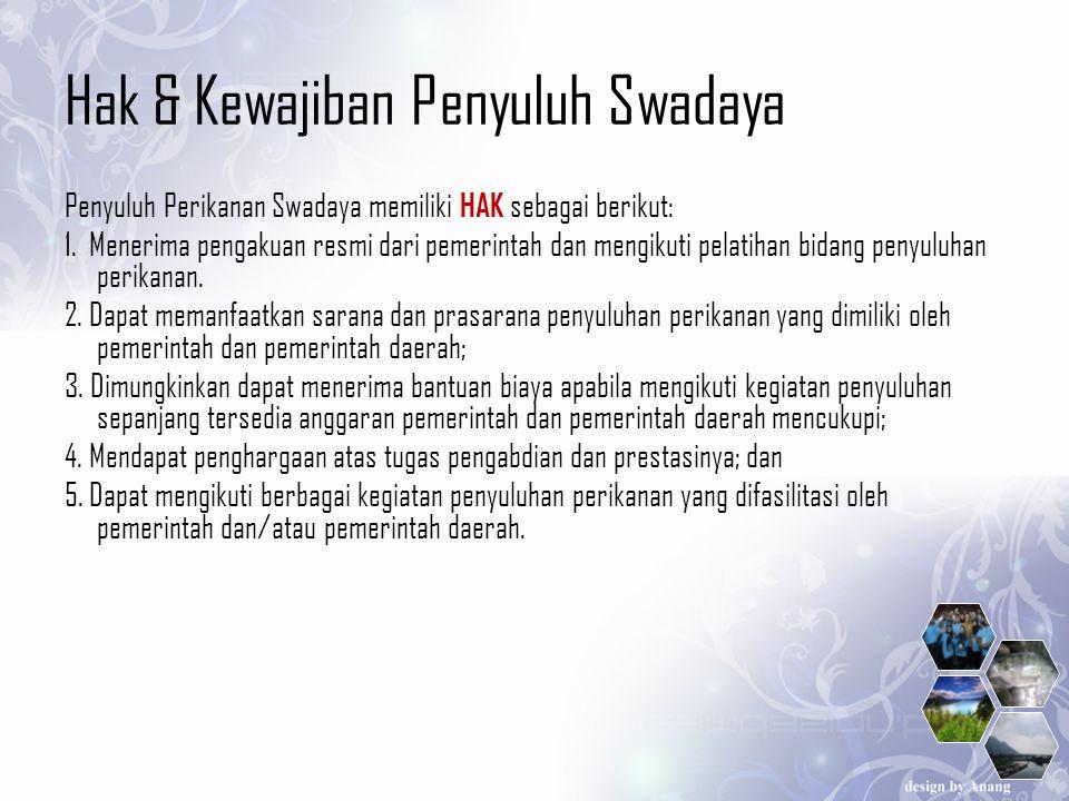 Hak & Kewajiban Penyuluh Swadaya Penyuluh Perikanan Swadaya memiliki HAK sebagai berikut: 1. Menerima pengakuan resmi dari pemerintah dan mengikuti pe