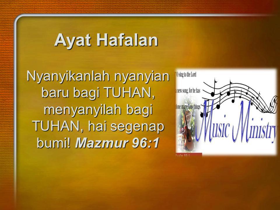 Ayat Hafalan Nyanyikanlah nyanyian baru bagi TUHAN, menyanyilah bagi TUHAN, hai segenap bumi! Mazmur 96:1