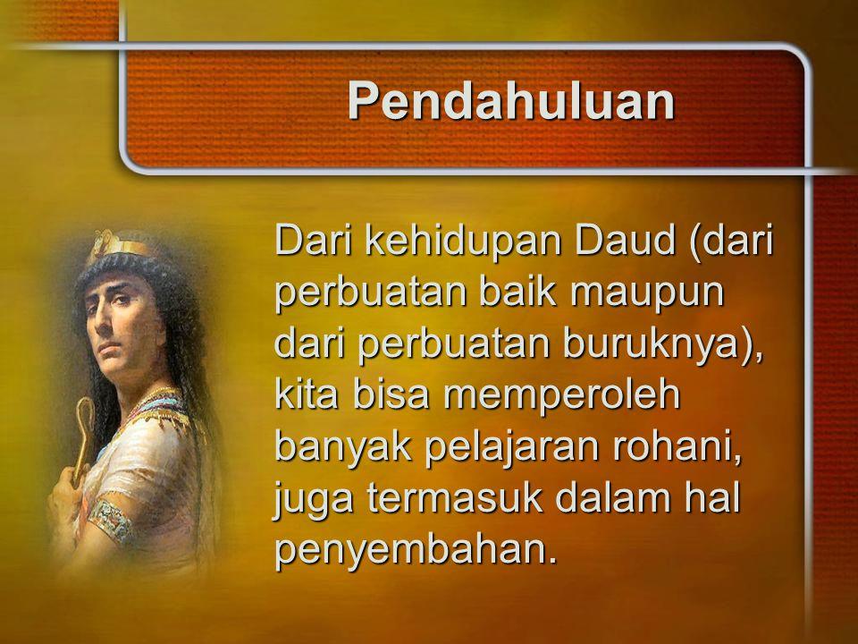 Pendahuluan Dari kehidupan Daud (dari perbuatan baik maupun dari perbuatan buruknya), kita bisa memperoleh banyak pelajaran rohani, juga termasuk dala