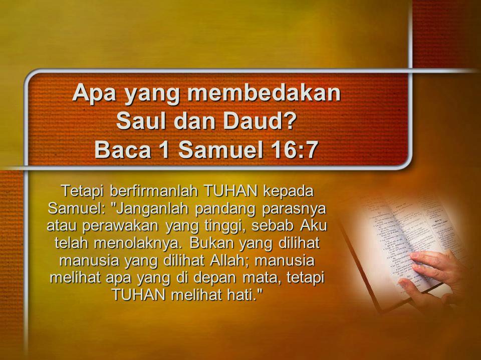 Apa yang membedakan Saul dan Daud? Baca 1 Samuel 16:7 Tetapi berfirmanlah TUHAN kepada Samuel: