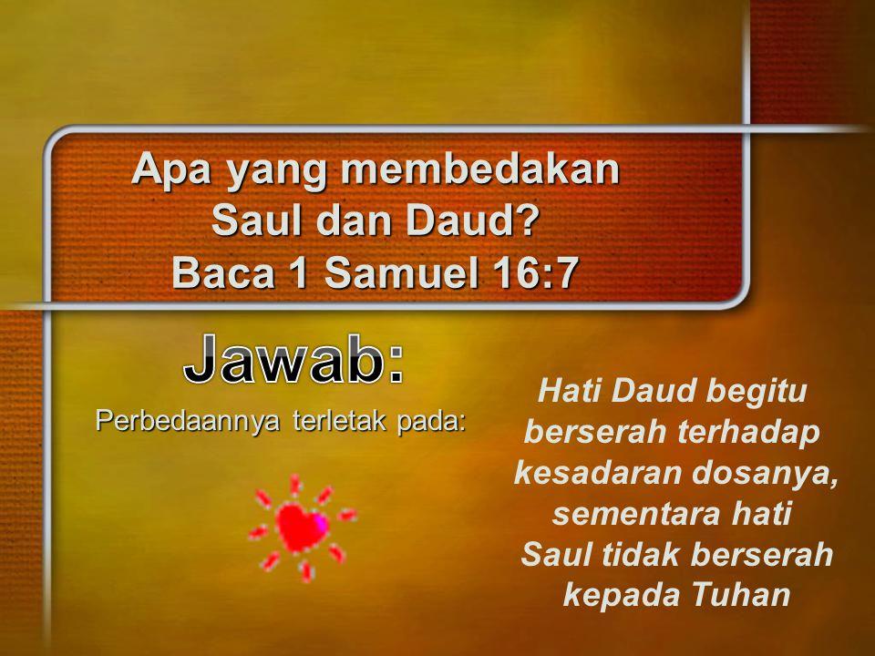 Apa yang membedakan Saul dan Daud? Baca 1 Samuel 16:7 Perbedaannya terletak pada: Hati Daud begitu berserah terhadap kesadaran dosanya, sementara hati