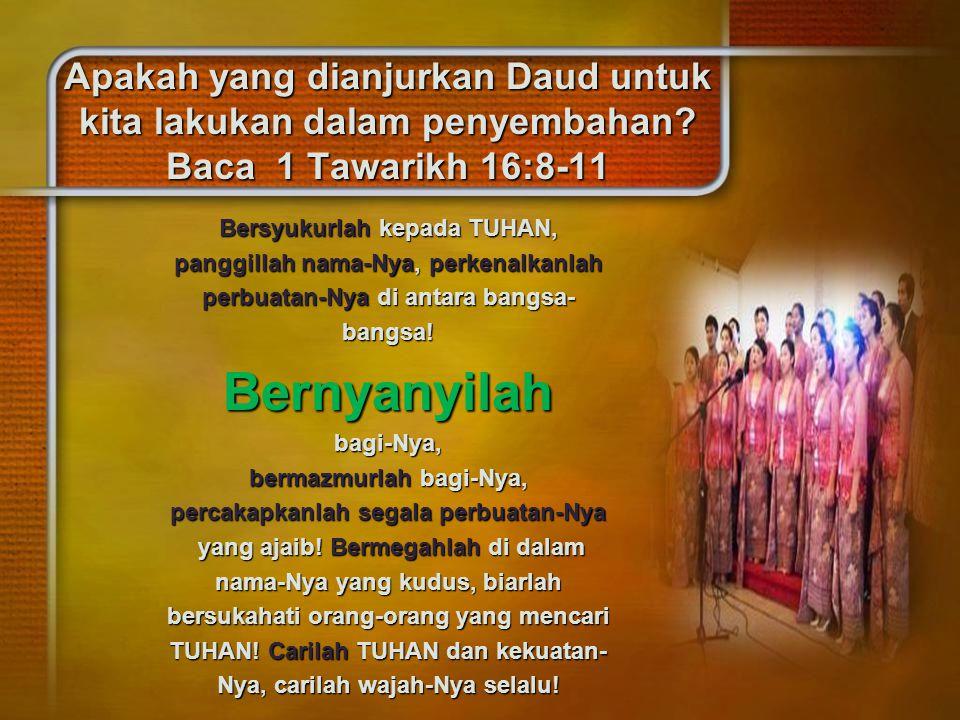 Apakah yang dianjurkan Daud untuk kita lakukan dalam penyembahan? Baca 1 Tawarikh 16:8-11 Bersyukurlah kepada TUHAN, panggillah nama-Nya, perkenalkanl