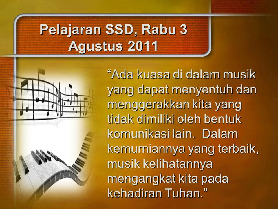 """Pelajaran SSD, Rabu 3 Agustus 2011 """"Ada kuasa di dalam musik yang dapat menyentuh dan menggerakkan kita yang tidak dimiliki oleh bentuk komunikasi lai"""