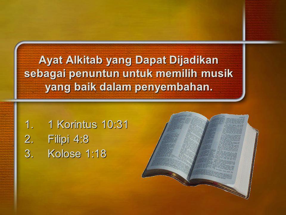 Ayat Alkitab yang Dapat Dijadikan sebagai penuntun untuk memilih musik yang baik dalam penyembahan. 1.1 Korintus 10:31 2.Filipi 4:8 3.Kolose 1:18