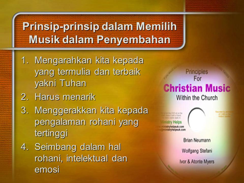 Prinsip-prinsip dalam Memilih Musik dalam Penyembahan 1.Mengarahkan kita kepada yang termulia dan terbaik yakni Tuhan 2.Harus menarik 3.Menggerakkan k