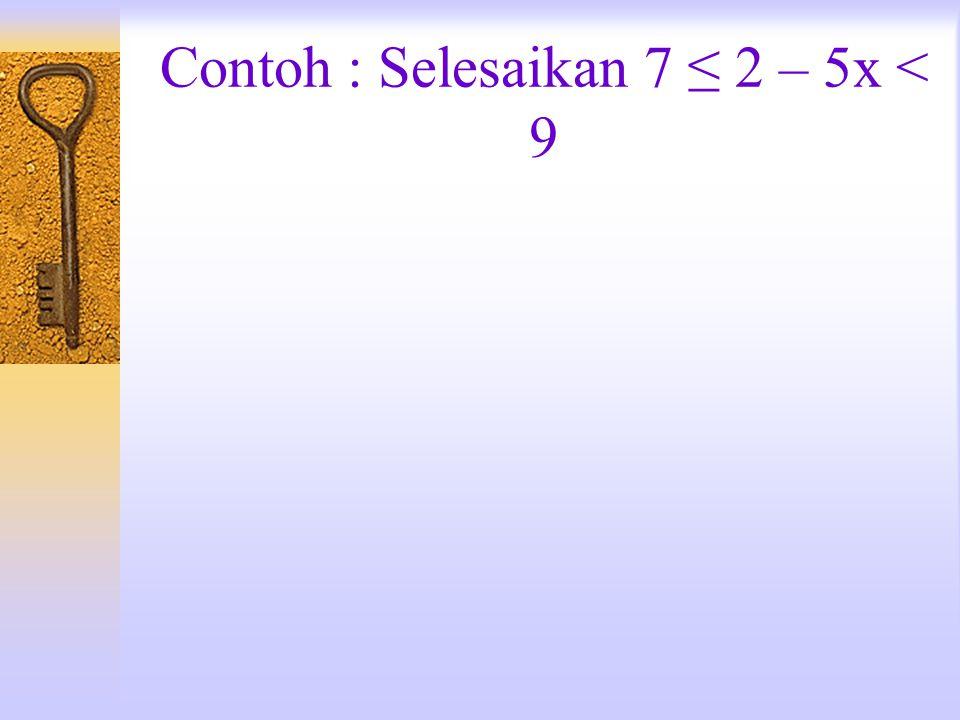 Contoh : Selesaikan 7 ≤ 2 – 5x < 9