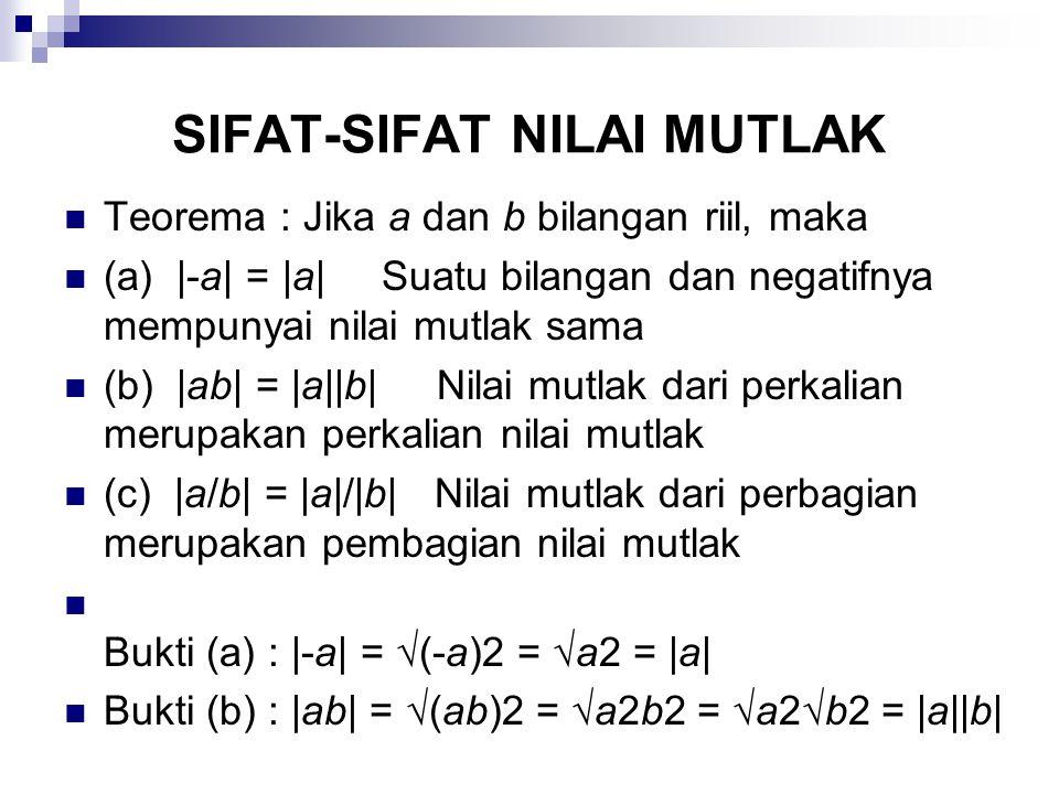 SIFAT-SIFAT NILAI MUTLAK Teorema : Jika a dan b bilangan riil, maka (a) |-a| = |a|Suatu bilangan dan negatifnya mempunyai nilai mutlak sama (b) |ab| =