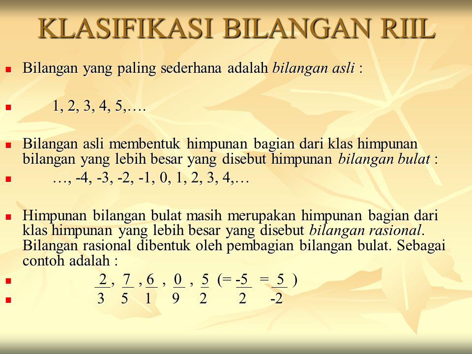 KLASIFIKASI BILANGAN RIIL Bilangan yang paling sederhana adalah bilangan asli : Bilangan yang paling sederhana adalah bilangan asli : 1, 2, 3, 4, 5,….