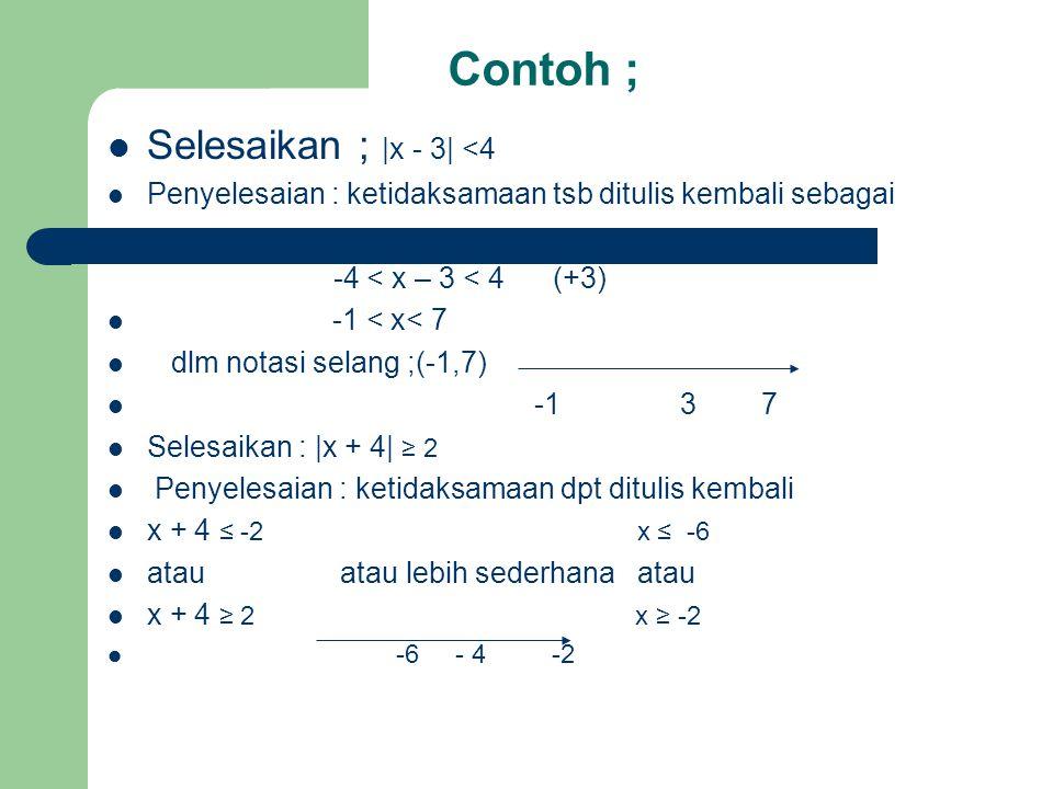 Contoh ; Selesaikan ; |x - 3| <4 Penyelesaian : ketidaksamaan tsb ditulis kembali sebagai -4 < x – 3 < 4 (+3) -1 < x< 7 dlm notasi selang ;(-1,7) -1 3