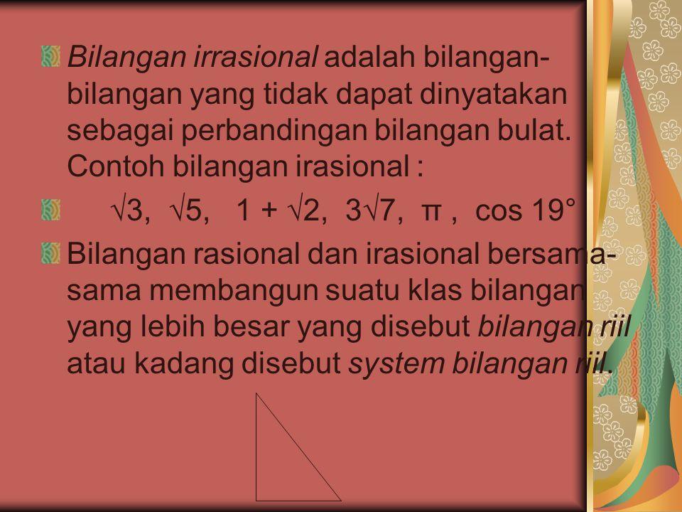 Bilangan irrasional adalah bilangan- bilangan yang tidak dapat dinyatakan sebagai perbandingan bilangan bulat. Contoh bilangan irasional : √3, √5, 1 +