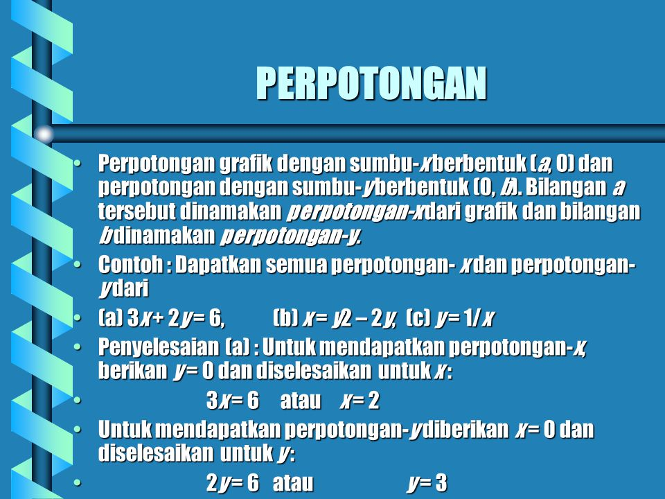 PERPOTONGAN Perpotongan grafik dengan sumbu-x berbentuk (a, 0) dan perpotongan dengan sumbu-y berbentuk (0, b). Bilangan a tersebut dinamakan perpoton