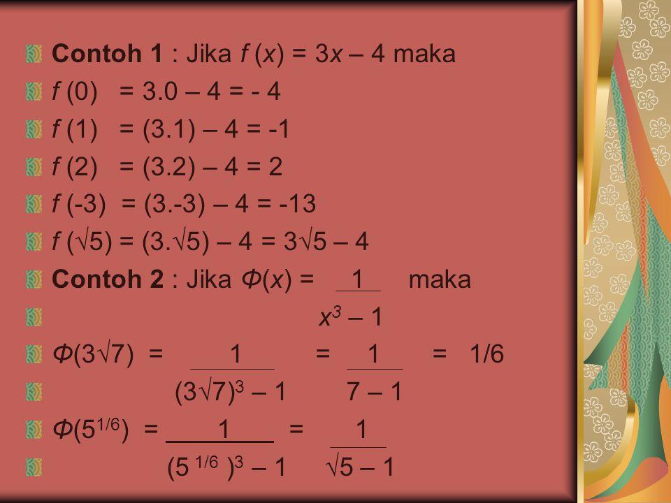 Contoh 1 : Jika f (x) = 3x – 4 maka f (0) = 3.0 – 4 = - 4 f (1) = (3.1) – 4 = -1 f (2) = (3.2) – 4 = 2 f (-3) = (3.-3) – 4 = -13 f (√5) = (3.√5) – 4 =