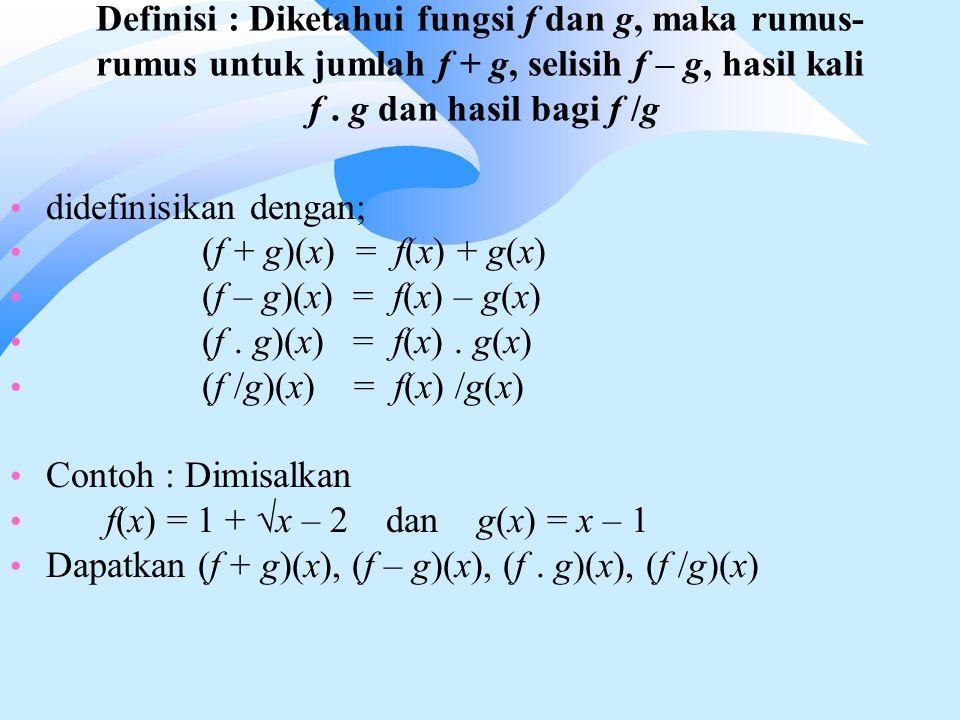 Definisi : Diketahui fungsi f dan g, maka rumus- rumus untuk jumlah f + g, selisih f – g, hasil kali f. g dan hasil bagi f /g didefinisikan dengan; (f