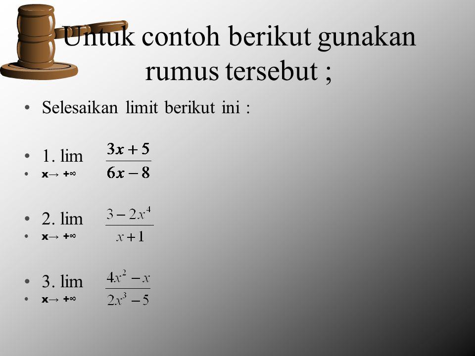 Untuk contoh berikut gunakan rumus tersebut ; Selesaikan limit berikut ini : 1. lim x→ +∞ 2. lim x→ +∞ 3. lim x→ +∞