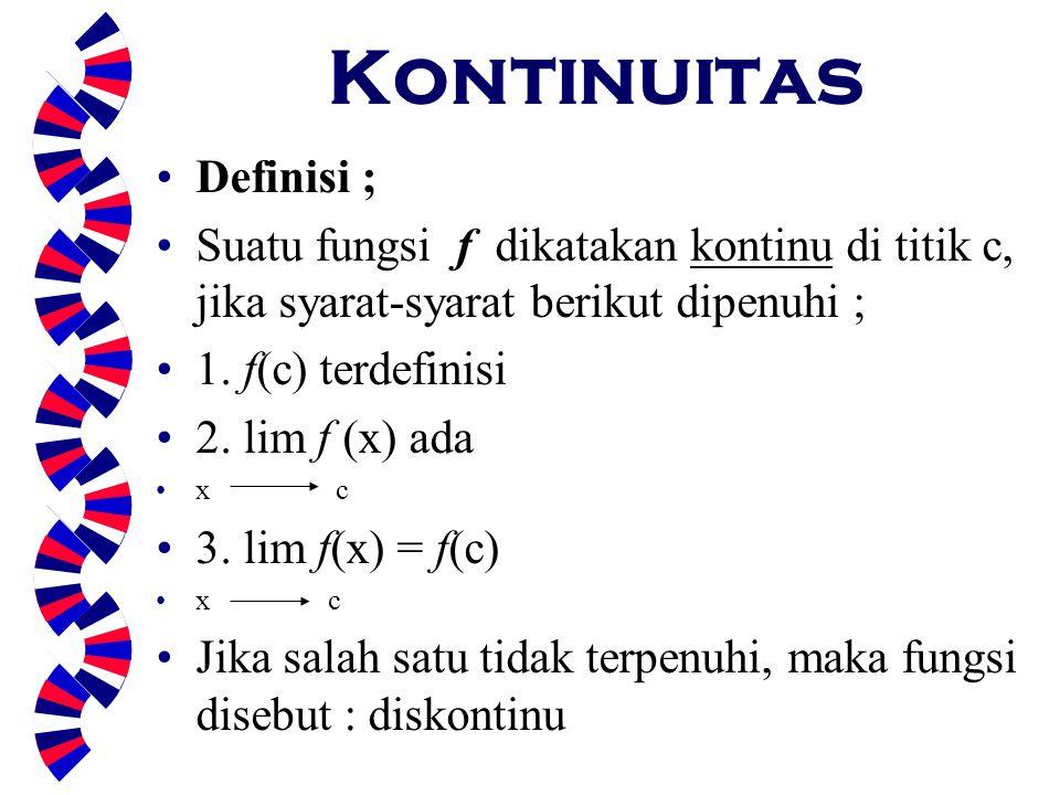 Kontinuitas Definisi ; Suatu fungsi f dikatakan kontinu di titik c, jika syarat-syarat berikut dipenuhi ; 1. f(c) terdefinisi 2. lim f (x) ada x c 3.