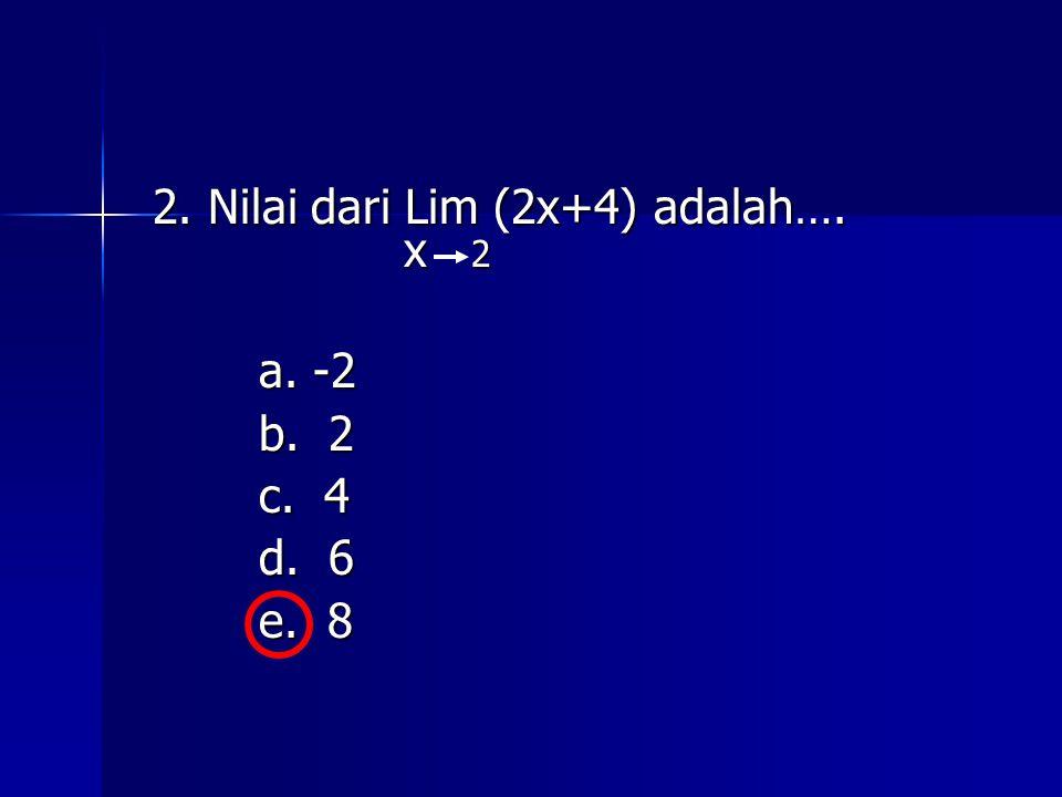 2. Nilai dari Lim (2x+4) adalah…. x 2 x 2 a. -2 b. 2 c. 4 d. 6 e. 8