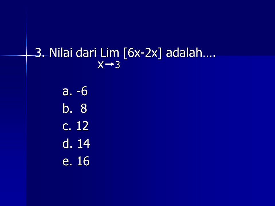 3. Nilai dari Lim [6x-2x] adalah…. x 3 x 3 a. -6 b. 8 c. 12 d. 14 e. 16