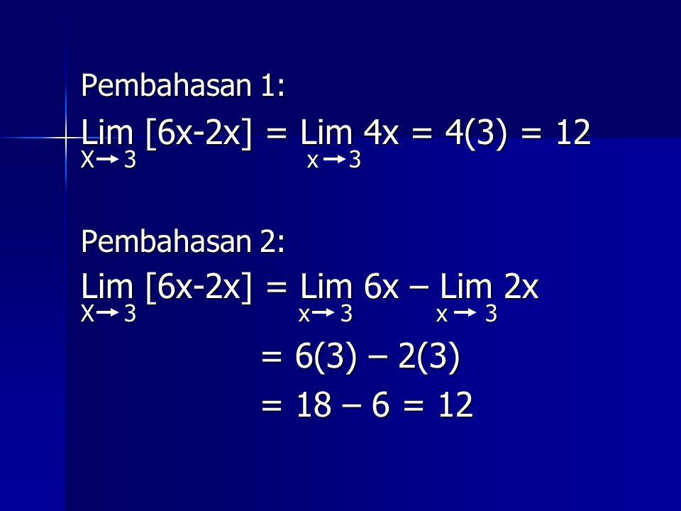 Pembahasan 1: Lim [6x-2x] = Lim 4x = 4(3) = 12 X 3 x 3 Pembahasan 2: Lim [6x-2x] = Lim 6x – Lim 2x X 3 x 3 x 3 = 6(3) – 2(3) = 6(3) – 2(3) = 18 – 6 =